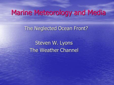Marine Meteorology and Media Marine Meteorology and Media The Neglected Ocean Front? The Neglected Ocean Front? Steven W. Lyons Steven W. Lyons The Weather.