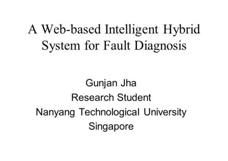 A Web-based Intelligent Hybrid System for Fault Diagnosis Gunjan Jha Research Student Nanyang Technological University Singapore.