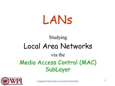 Computer Networks: Local Area Networks 1 LANs Studying Local Area Networks via the Media Access Control (MAC) SubLayer.