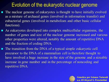 Genetica per Scienze Naturali a.a. 05-06 prof S. Presciuttini Evolution of the eukaryotic nuclear genome The nuclear genome of eukaryotes is thought to.