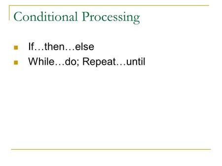 Conditional Processing If … then … else While … do; Repeat … until.
