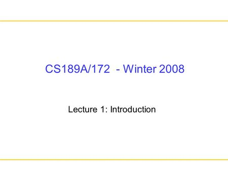 CS189A/172 - Winter 2008 Lecture 1: Introduction.
