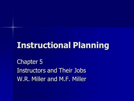 Instructional Planning Chapter 5 Instructors and Their Jobs W.R. Miller and M.F. Miller.