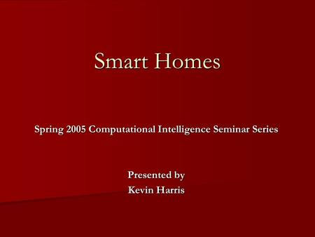 Smart Homes Spring 2005 Computational Intelligence Seminar Series Presented by Kevin Harris.