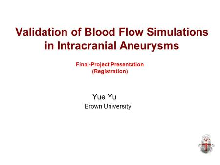 Validation of Blood Flow Simulations in Intracranial Aneurysms Yue Yu Brown University Final-Project Presentation (Registration)‏