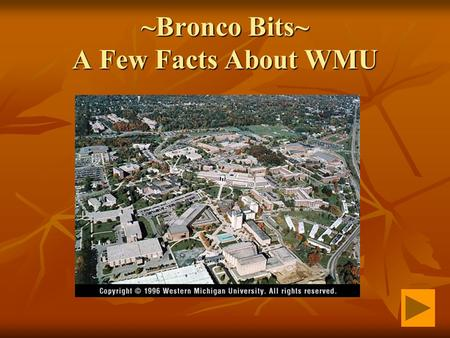 ~Bronco Bits~ A Few Facts About WMU. The Changing Names of Western Western State Normal School 1903-1927 Western State Normal School 1903-1927 Western.