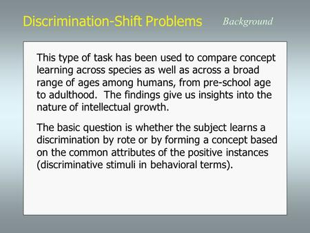 Discrimination-Shift Problems Background This type of task has been used to compare concept learning across species as well as across a broad range of.