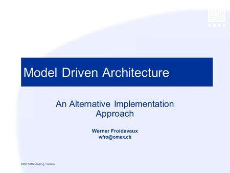 1 2002 OMG Meeting, Helsinki Model Driven Architecture An Alternative Implementation Approach Werner Froidevaux