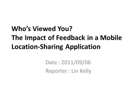 Who's Viewed You? The Impact of Feedback in a Mobile Location-Sharing Application Date : 2011/09/06 Reporter : Lin Kelly.