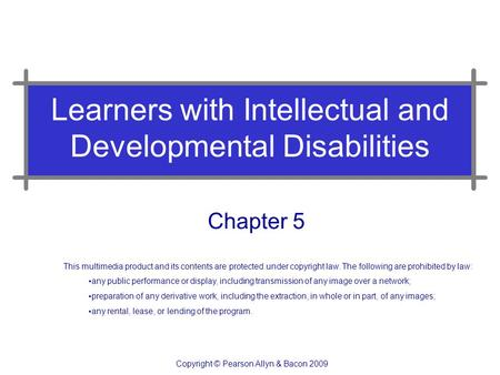 Learners with Intellectual and Developmental Disabilities Chapter 5 This multimedia product and its contents are protected under copyright law. The following.
