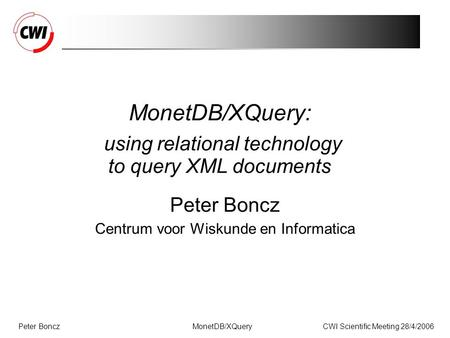 Peter BonczCWI Scientific Meeting 28/4/2006MonetDB/XQuery MonetDB/XQuery: using relational technology to query XML documents Peter Boncz Centrum voor Wiskunde.