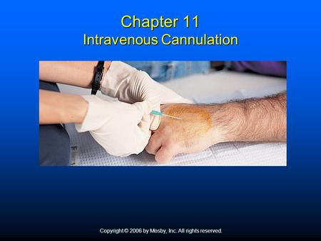 Copyright © 2006 by Mosby, Inc. All rights reserved. Chapter 11 Intravenous Cannulation.