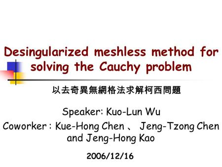 Desingularized meshless method for solving the Cauchy problem Speaker: Kuo-Lun Wu Coworker : Kue-Hong Chen 、 Jeng-Tzong Chen and Jeng-Hong Kao 以去奇異無網格法求解柯西問題.