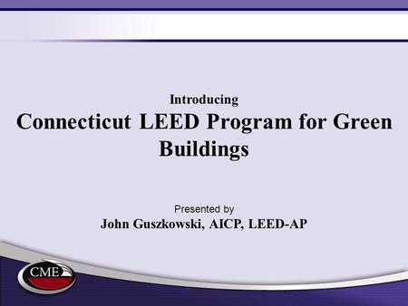 Introducing Connecticut LEED Program for Green Buildings Presented by John Guszkowski, AICP, LEED-AP.