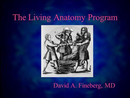 The Living Anatomy Program David A. Fineberg, MD.