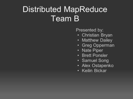 Distributed MapReduce Team B Presented by: Christian Bryan Matthew Dailey Greg Opperman Nate Piper Brett Ponsler Samuel Song Alex Ostapenko Keilin Bickar.