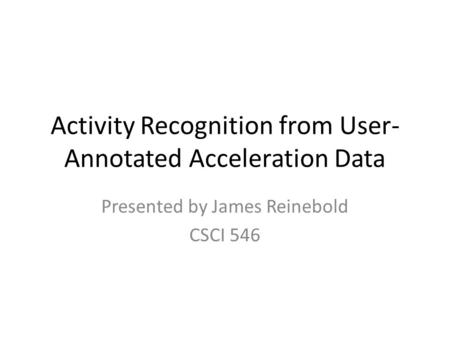 Activity Recognition from User- Annotated Acceleration Data Presented by James Reinebold CSCI 546.