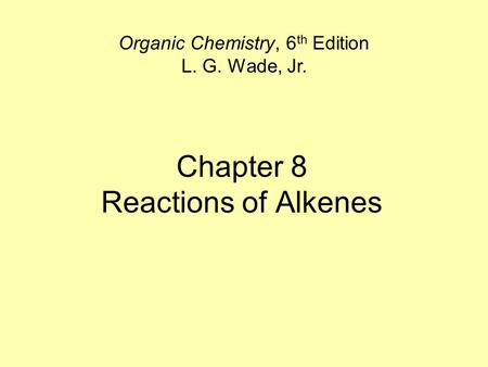 Chapter 8 Reactions of Alkenes Organic Chemistry, 6 th Edition L. G. Wade, Jr.