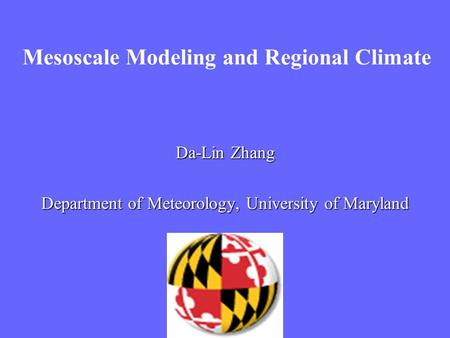Mesoscale Modeling and Regional Climate Da-Lin Zhang Department of Meteorology, University of Maryland.