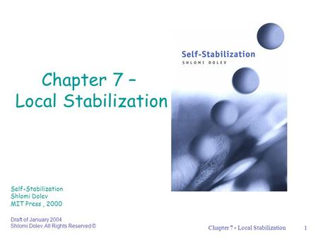 Chapter 7 - Local Stabilization1 Chapter 7 – Local Stabilization Self-Stabilization Shlomi Dolev MIT Press, 2000 Draft of January 2004 Shlomi Dolev, All.