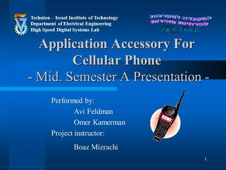 1 Application Accessory For Cellular Phone - Mid. Semester A Presentation - Performed by: Avi Feldman Omer Kamerman Project instructor: Boaz Mizrachi Technion.