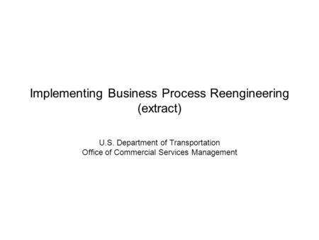 Implementing Business Process Reengineering (extract) U.S. Department of Transportation Office of Commercial Services Management.