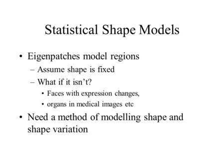 Statistical Shape Models Eigenpatches model regions –Assume shape is fixed –What if it isn't? Faces with expression changes, organs in medical images etc.
