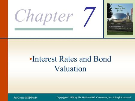 Chapter McGraw-Hill/Irwin Copyright © 2006 by The McGraw-Hill Companies, Inc. All rights reserved. 7 Interest Rates and Bond Valuation.