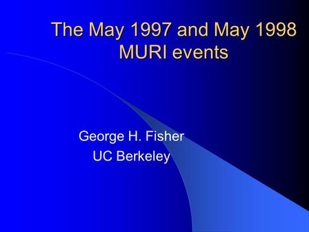 The May 1997 and May 1998 MURI events George H. Fisher UC Berkeley.