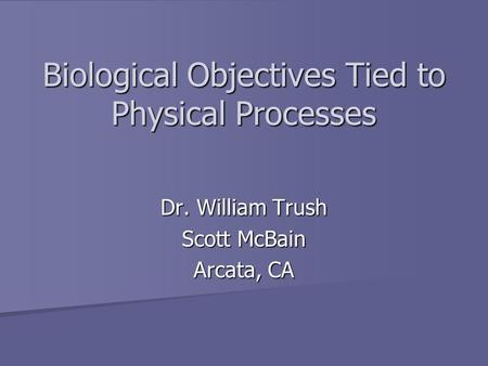 Biological Objectives Tied to Physical Processes Dr. William Trush Scott McBain Arcata, CA.