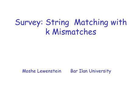 Survey: String Matching with k Mismatches Moshe Lewenstein Bar Ilan University.