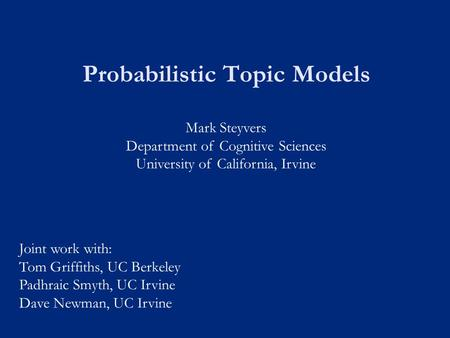 Probabilistic <strong>Topic</strong> Models Mark Steyvers Department of Cognitive Sciences University of California, Irvine Joint work with: Tom Griffiths, UC Berkeley.