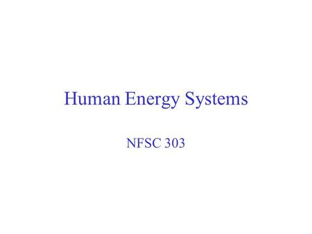 Human Energy Systems NFSC 303. You will not be required to do the mathematical conversions from one for of energy to another (p. 83-85 of textbook)