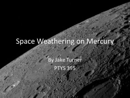 Space Weathering on Mercury By Jake Turner PTYS 395.