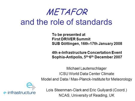METAFOR and the role of standards To be presented at First DRIVER Summit SUB Göttingen, 16th-17th January 2008 4th e-Infrastructure Concertation Event.
