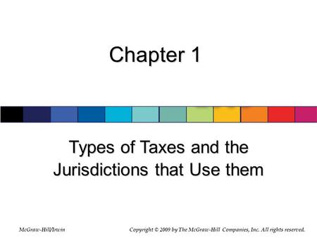McGraw-Hill/Irwin © 2007 The McGraw-Hill Companies, Inc., All Rights Reserved. Chapter 1 Types of Taxes and the Jurisdictions that Use them McGraw-Hill/IrwinCopyright.