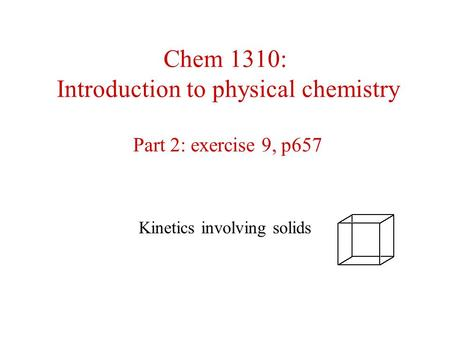 Chem 1310: Introduction to physical chemistry Part 2: exercise 9, p657 Kinetics involving solids.