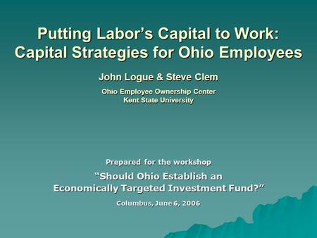 Putting Labor's Capital to Work: Capital Strategies for Ohio Employees John Logue & Steve Clem Ohio Employee Ownership Center Kent State University Prepared.