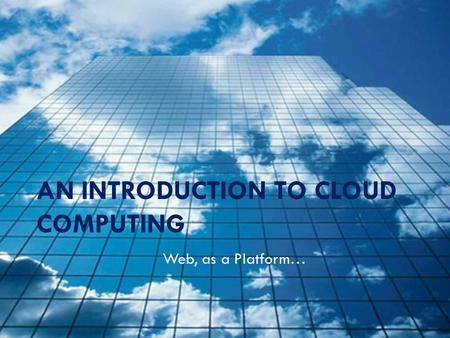 AN INTRODUCTION TO CLOUD COMPUTING Web, as a Platform…
