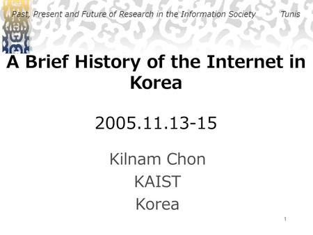 1 A Brief History of the Internet in Korea 2005.11.13-15 Kilnam Chon KAIST Korea Past, Present and Future of Research in the Information SocietyTunis.