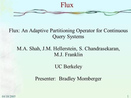 1 04/18/2005 Flux Flux: An Adaptive Partitioning Operator for Continuous Query Systems M.A. Shah, J.M. Hellerstein, S. Chandrasekaran, M.J. Franklin UC.