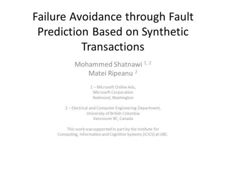 Failure Avoidance through Fault Prediction Based on Synthetic Transactions Mohammed Shatnawi 1, 2 Matei Ripeanu 2 1 – Microsoft Online Ads, Microsoft Corporation.