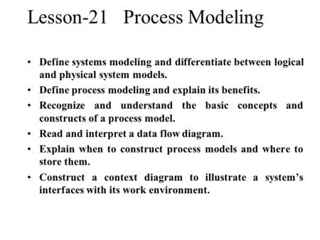 Lesson-21Process Modeling Define systems modeling and differentiate between logical and physical system models. Define process modeling and explain its.