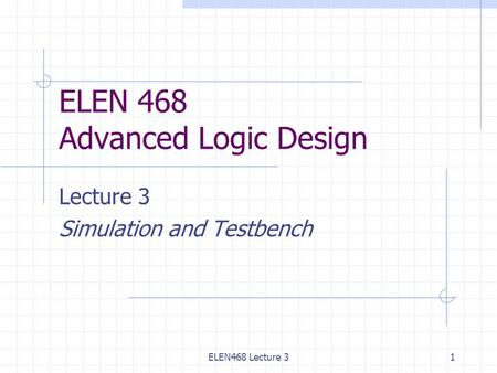 ELEN468 Lecture 31 ELEN 468 Advanced Logic Design Lecture 3 Simulation and Testbench.