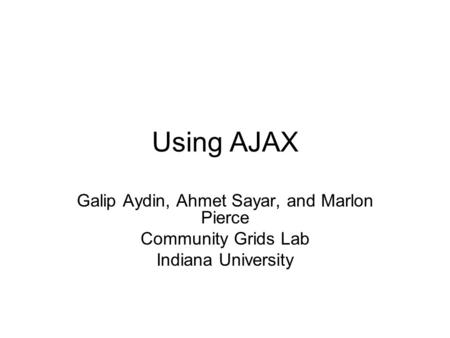 Using AJAX Galip Aydin, Ahmet Sayar, and Marlon Pierce Community Grids Lab Indiana University.