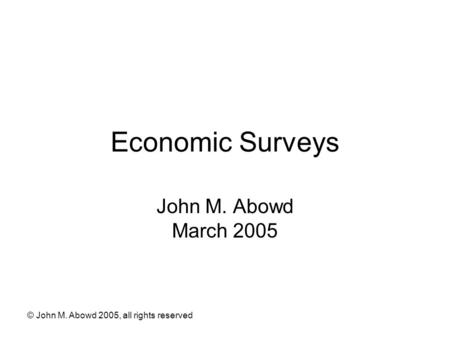 © John M. Abowd 2005, all rights reserved Economic Surveys John M. Abowd March 2005.