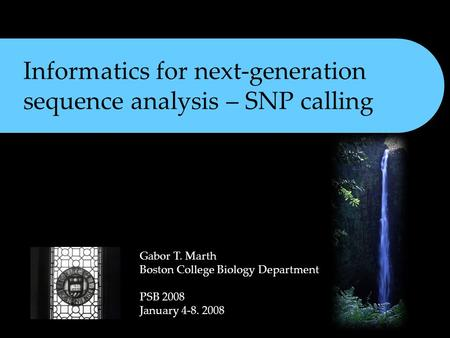 Informatics for next-generation sequence analysis – SNP calling Gabor T. Marth Boston College Biology Department PSB 2008 January 4-8. 2008.