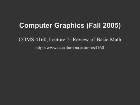 Computer Graphics (Fall 2005) COMS 4160, Lecture 2: Review of Basic Math