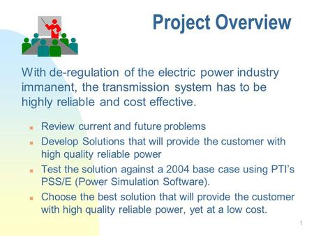 1 Project Overview n Review current and future problems n Develop Solutions that will provide the customer with high quality reliable power n Test the.