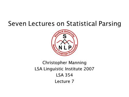 Seven Lectures on Statistical Parsing Christopher Manning LSA Linguistic Institute 2007 LSA 354 Lecture 7.